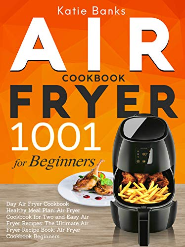 Air Fryer Cookbook for Beginners: 1001 Day Air Fryer Cookbook Healthy Meal Plan: Air Fryer Cookbook for Two and Easy Air Fryer Recipes: The Ultimate Air ... Recipe Book: Air Fryer Cookbook Beginners by Katie Banks