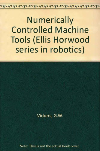 (Numerically Controlled Machine Tools (Ellis Horwood Series in Automated Manufacturing))