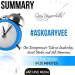 Summary of #AskGaryVee by Gary Vaynerchuk: One Entrepreneur's Take on Leadership, Social Media, and Self-Awareness |  Ant Hive Media