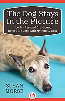 The Dog Stays in the Picture: How My Rescued Greyhound Helped Me Cope with My Empty Nest by [Morse, Susan]