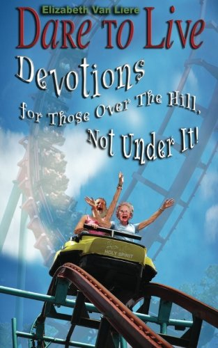 Dare to Live: Devotions for Those Over The Hill, Not Under It! (Volume 1)