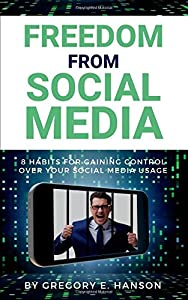 Freedom From Social Media: 8 Habits for Gaining Control Over Your Social Media Usage