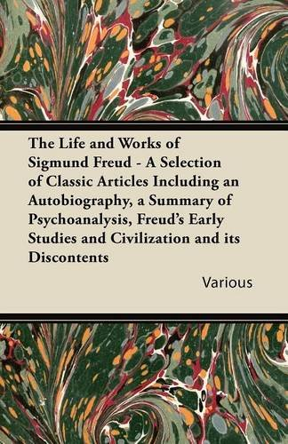Download The Life and Works of Sigmund Freud - A Selection of Classic Articles Including an Autobiography, a Summary of Psychoanalysis, Freud's Early Studies a pdf