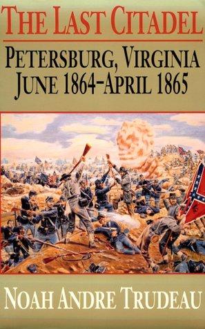 The Last Citadel: Petersburg, Virginia, June 1864-April 1865