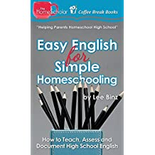 Easy English for Simple Homeschooling: How to Teach, Assess, and Document High School English (The HomeScholar's Coffee Break Book series 20)