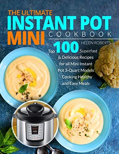 THE ULTIMATE INSTANT POT MINI COOKBOOK: Top 100 Superfast & Delicious Recipes for all Mini Instant Pot 3-Quart Models - Cooking HEALTHY and EASY Meals (Instant Pot Cookbook)
