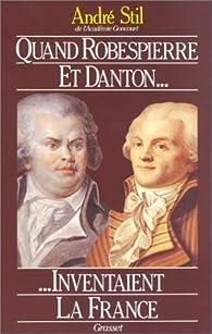 Quand Robespierre et Danton inventaient la France par André Stil