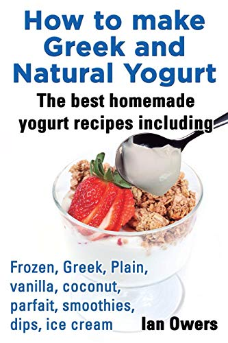 How to Make Greek and Natural Yogurt, the Best Homemade Yogurt Recipes Including Frozen, Greek, Plain, Vanilla, Coconut, Parfait, Smoothies, Dips & IC