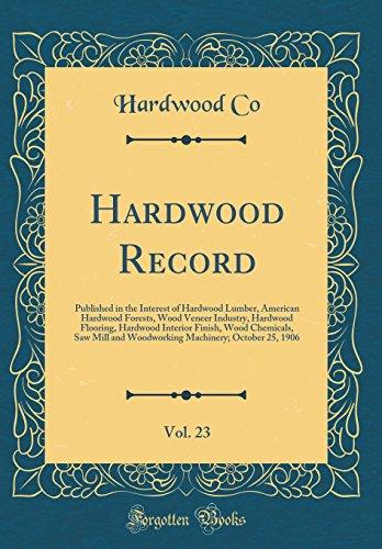 Hardwood Record, Vol. 23: Published in the Interest of Hardwood Lumber, American Hardwood Forests, Wood Veneer Industry, Hardwood Flooring, Hardwood ... Machinery; October 25, 1906 (Classic - Flooring Lumber Hardwood