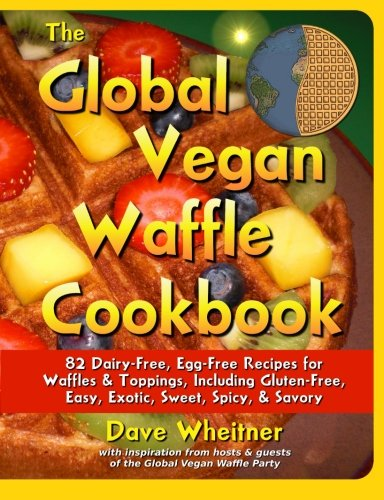 The Global Vegan Waffle Cookbook: 82 dairy-free, egg-free recipes for waffles & toppings, including gluten-free, easy, exotic, sweet, spicy, & savory by Dave Wheitner
