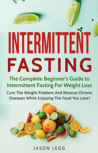 Intermittent Fasting: The Complete Beginner's Guide To Intermittent Fasting For Weight Loss: Cure The Weight Problem And Reverse Chronic Diseases While Enjoying The Food You Love (Best Foods For Intermittent Fasting)