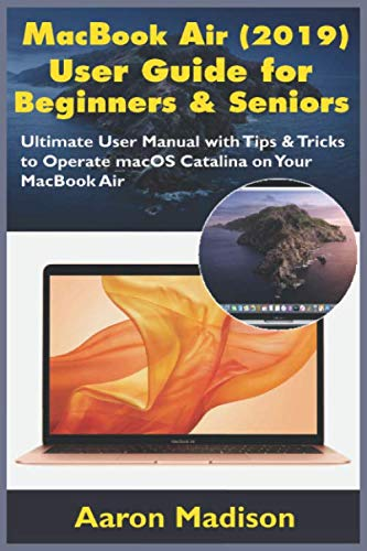 MacBook Air (2019) User Guide for Beginners & Seniors: Ultimate User Manual with Tips & Tricks to Operate macOS Catalina on Your MacBook Air Aaron Madison
