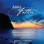 Abba, Father: Developing a Healthy Spiritual Life That Will Lead to Eternal Life | Roberta J. Cummings