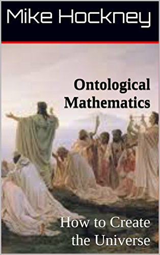 Ontological Mathematics: How to Create the Universe (The God Series Book 32)