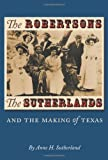 The Robertsons, the Sutherlands, and the Making of Texas, Anne H. Sutherland, 1585445207
