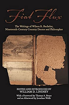 Amazon.com: Fiat Flux: The Writings of Wilson R. Bachelor, Nineteenth-Century Country Doctor and