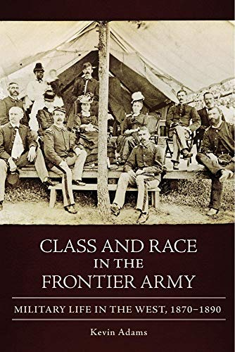 Class and Race in the Frontier Army: Military Life in the West, 1870–1890