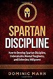 Spartan Discipline: How to Develop Spartan Discipline, Unbreakable Mental Toughness, and Relentless Willpower