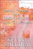 Small Towns Are Dead Ends and Cliches, Kevin Sheltra, 1607496534