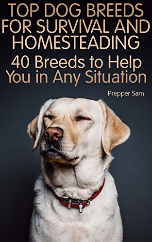 Top Dog Breeds for Survival and Homesteading: 40 Breeds to Help You in Any Situation: (Homesteading Guide, Prepping Guide, Off Grid Living) by [Sam, Prepper ]