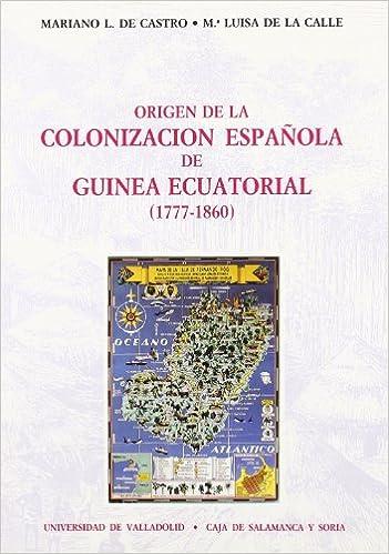 Origen de la colonizacion espanola en Guinea Ecuatorial (1777-1860) (Serie Historia y sociedad) (Spanish Edition): Mariano L. de Castro Antolin: ...