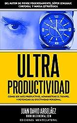 Ultra Productividad: Cómo Ser Más Productivo, Administrar El Tiempo y Mejorar Su Productividad (PNL YA) (Spanish Edition)