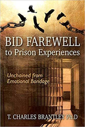 Bid Farewell To Prison Experiences Unchained From Emotional Bondage Brantley Ph D T Charles 9781977221827 Amazon Com Books