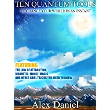 Ten Quantum Tools to Change Your World in an Instant: Featuring the Law of Attraction, Magnetic Money Magic and Other Cool Tricks You Need to Know (Quantum Series Book 1)
