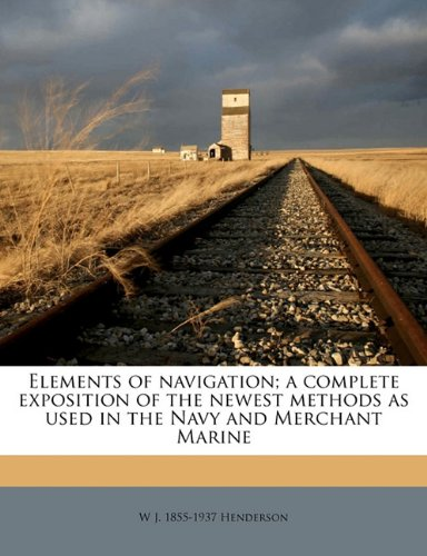 Read Online Elements of navigation; a complete exposition of the newest methods as used in the Navy and Merchant Marine pdf epub