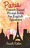 Paris: French Travel Phrase Book For English Speakers: The best phrases for English speaking travelers in Paris.
