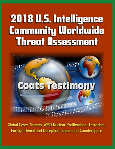 2018 U.S. Intelligence Community Worldwide Threat Assessment - Coats Testimony: Global Cyber Threats, WMD Nuclear Proliferation, Terrorism, Foreign Denial and Deception, Space and Counterspace