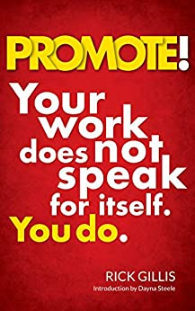 PROMOTE!: Your work does not speak for itself. You do. by [Gillis, Rick]