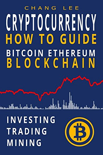 Cryptocurrency: Bitcoin, Ethereum, Blockchain: How to Guide: Investing, Trading, Mining