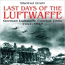 Last Days Of The Luftwaffe German Luftwaffe Combat Units 1944 1945 Hardcover May 1 2009