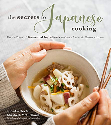 The Secrets to Japanese Cooking: Use the Power of Fermented Ingredients to Create Authentic Flavors at Home by Shihoko Ura, Elizabeth McClelland