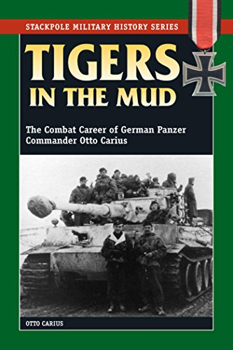 (Tigers in the Mud: The Combat Career of German Panzer Commander Otto Carius (Stackpole Military History Series))