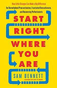Start Right Where You Are: How Little Changes Can Make a Big Difference for Overwhelmed Procrastinators, Frustrated Overachievers, and Recovering Perfectionists by [Bennett, Sam]