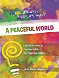Journal Your Way To A Peaceful World: Live Like You Want It; You Have a Role; Your Happiness Matters