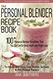 The Personal Blender Recipe Book: 100+ Personal Blender Smoothies...