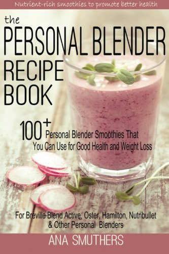 The Personal Blender Recipe Book: 100+ Personal Blender Smoothies That You Can Use for Good Health & Weight Loss - For Breville Blend Active, Oster, Hamilton, Nutribullet & Other Single Serve Blenders ()