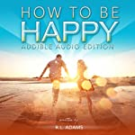 How to Be Happy: An Inspirational Guide to Discovering what Happiness is and How to Have More of it in your Life (Inspirational Books Series, Volume 5) | R. L. Adams