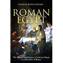 Roman Egypt: The History and Legacy of Ancient Egypt as a Province of Rome