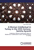 An Intellectual Woman in Turkey in the 20th Century: Samiha Ayverdi: Analyzing a Woman Intellectual's Ideas on Modernism, Traditionalism, Islam, and Nationalism in Turkey