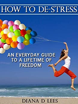 How To De-Stress: An Everyday Guide To A Lifetime Of Freedom by [Lees, Diana]