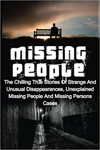 Missing People: The Chilling True Stories Of Strange And Unusual