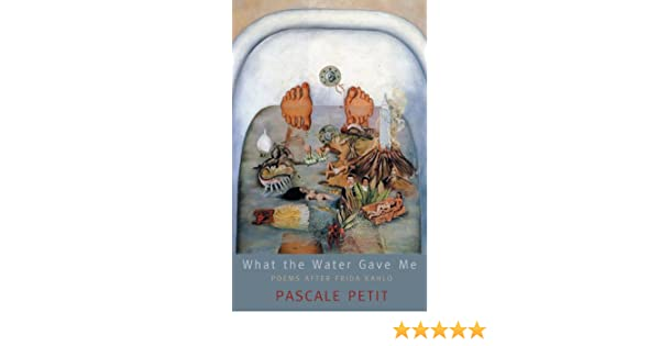 What the Water Gave Me: Poems After Frida Kahlo: Pascale ...