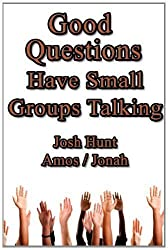 Good Questions Have Small Groups Talking -- Amos and Jonah by Hunt, Josh (2012)