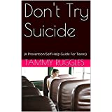 Don't Try Suicide: (A Prevention/Self-Help Guide For Teens)
