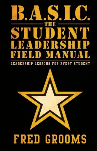 B.A.S.I.C. The Student Leadership Field Manual: Leadership Lessons For Every Student