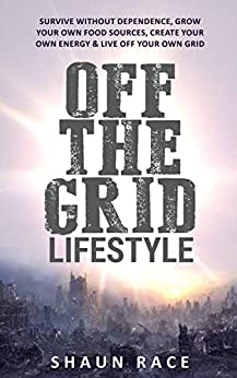 Off The Grid Lifestyle: Survive Without Dependence, Grow Your Own Food Sources, Create Your Own Energy & Live Off Your Own Grid (Prepping & Survival Book 1) by [Race, Shaun]